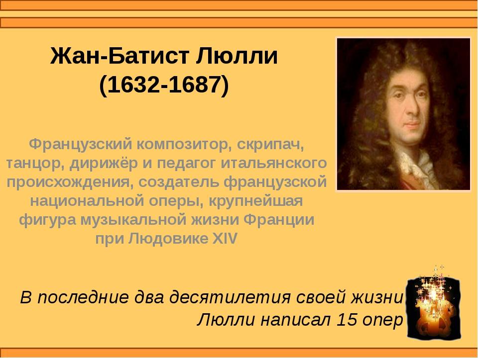 Жан-Батист Люлли (1632-1687) Французский композитор, скрипач, танцор, дирижёр...
