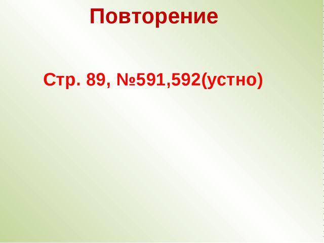Стр. 89, №591,592(устно) Повторение