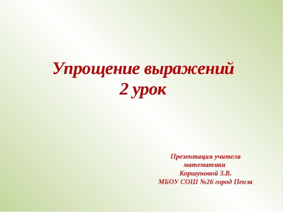 Упрощение выражений 2 урок Презентация учителя математики Коршуновой З.В. МБО...