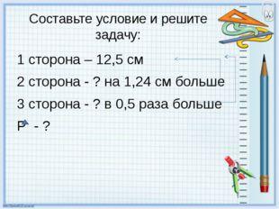 Составьте условие и решите задачу: 1 сторона – 12,5 см 2 сторона - ? на 1,24