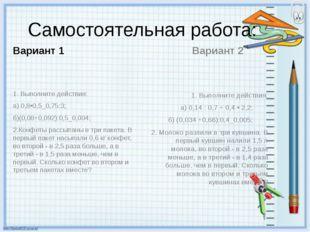 Самостоятельная работа: Вариант 1 1. Выполните действия: а) 0,8•0,5_0,75:3;