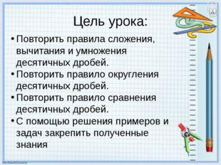 Цель урока: Повторить правила сложения, вычитания и умножения десятичных дроб