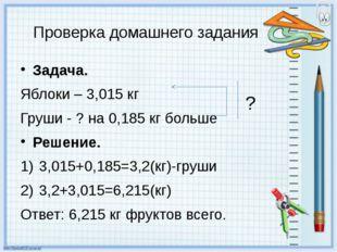 Задача. Яблоки – 3,015 кг Груши - ? на 0,185 кг больше Решение. 3,015+0,185=3