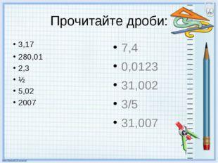 Прочитайте дроби: 3,17 280,01 2,3 ½ 5,02 2007 7,4 0,0123 31,002 3/5 31,007
