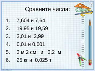 Сравните числа: 7,604 и 7,64 19,95 и 19,59 3,01 и 2,99 0,01 и 0,001 3 м 2 см