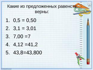 Какие из предложенных равенств верны: 0,5 = 0,50 3,1 = 3,01 7,00 =7 4,12 =41,