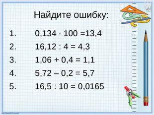 Найдите ошибку: 0,134 · 100 =13,4 16,12 : 4 = 4,3 1,06 + 0,4 = 1,1 5,72 – 0,2