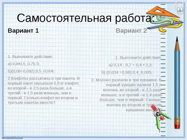 Самостоятельная работа: Вариант 1 1. Выполните действия: а) 0,8•0,5_0,75:3;...