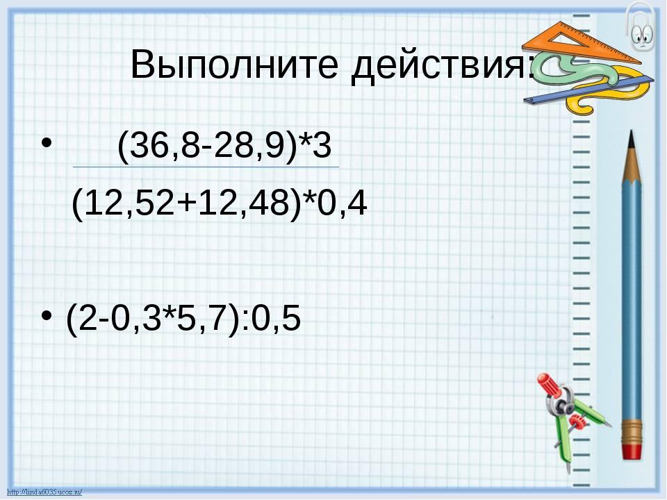 Выполните действия: (36,8-28,9)*3 (12,52+12,48)*0,4 (2-0,3*5,7):0,5
