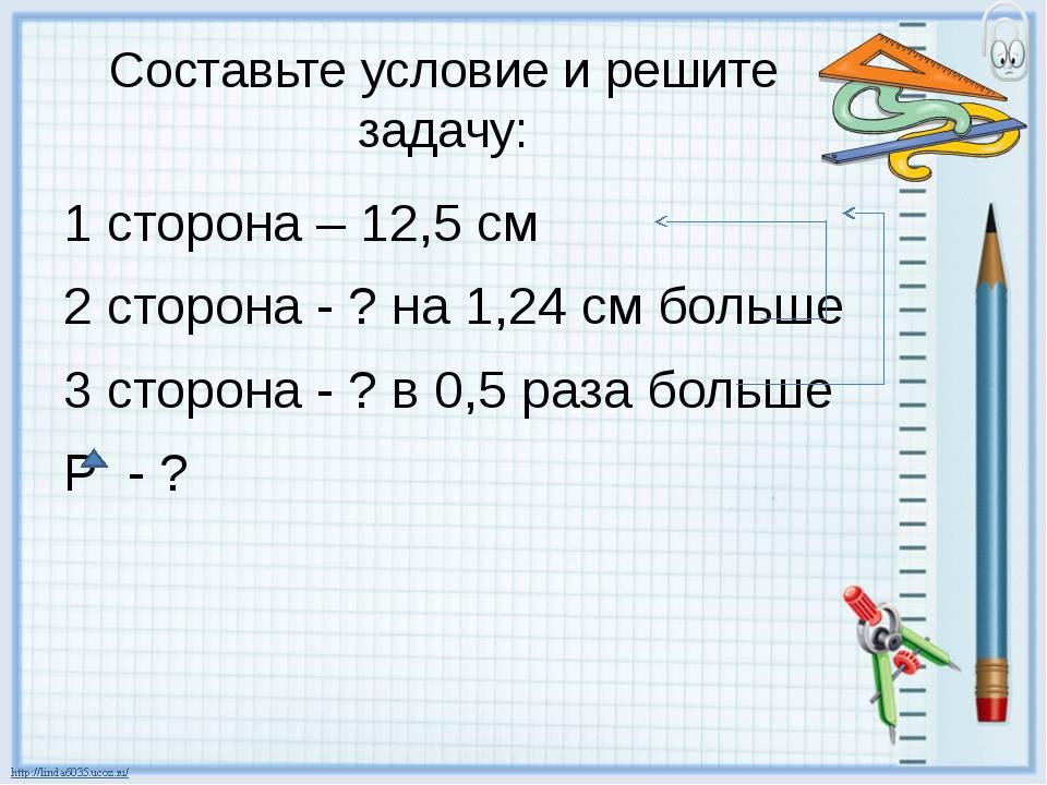 Составьте условие и решите задачу: 1 сторона – 12,5 см 2 сторона - ? на 1,24...