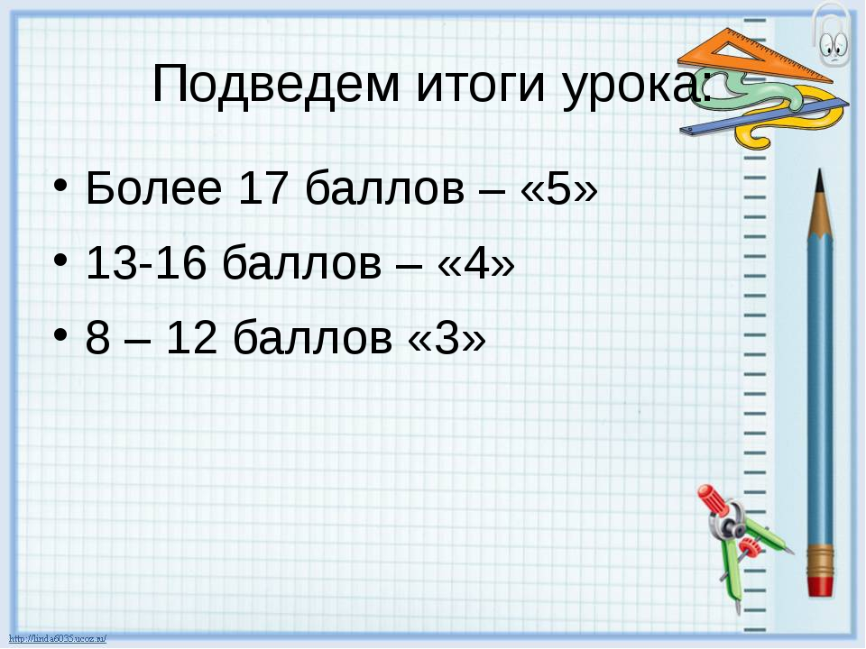 Подведем итоги урока: Более 17 баллов – «5» 13-16 баллов – «4» 8 – 12 баллов...