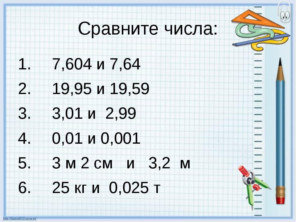 Сравните числа: 7,604 и 7,64 19,95 и 19,59 3,01 и 2,99 0,01 и 0,001 3 м 2 см...