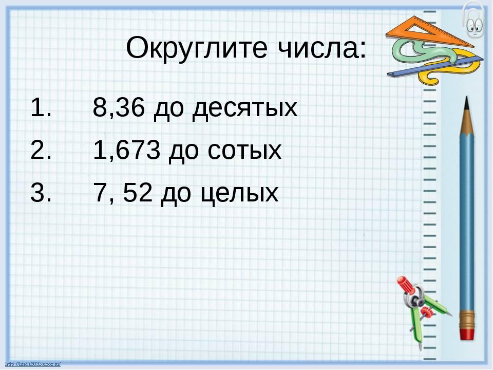 Округлите числа: 8,36 до десятых 1,673 до сотых 7, 52 до целых