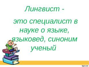 Лингвист - это специалист в науке о языке, языковед, синоним ученый