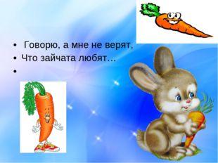 Говорю, а мне не верят, Что зайчата любят…