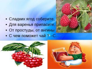 Сладких ягод соберите, Для варенья припасите, От простуды, от ангины С чем по