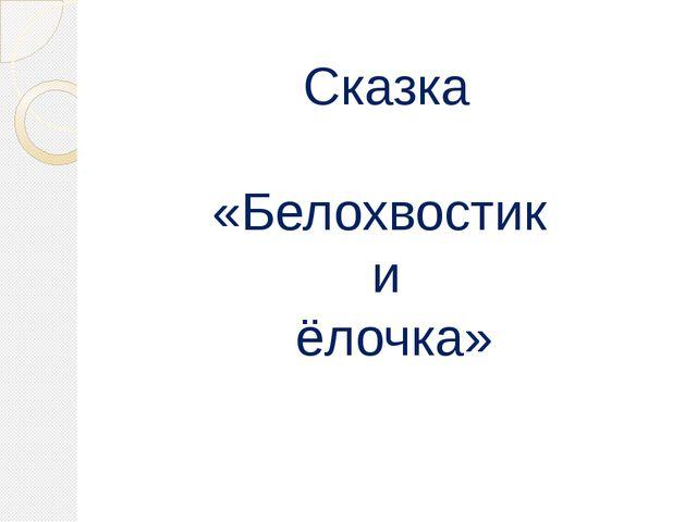 Сказка «Белохвостик и ёлочка»