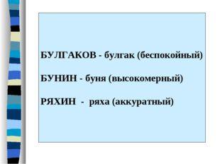 БУЛГАКОВ - булгак (беспокойный) БУНИН - буня (высокомерный) РЯХИН - ряха (акк