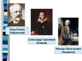 Петр Ильич Чайковский Александр Сергеевич Пушкин Михаил Васильевич Ломоносов