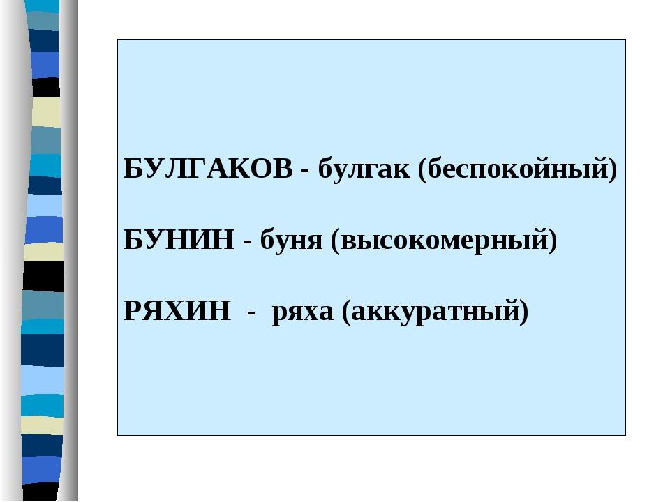 БУЛГАКОВ - булгак (беспокойный) БУНИН - буня (высокомерный) РЯХИН - ряха (акк...