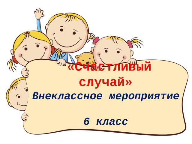 «Счастливый случай» Внеклассное мероприятие 6 класс