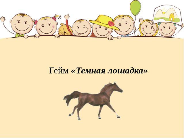 Гейм «Темная лошадка»