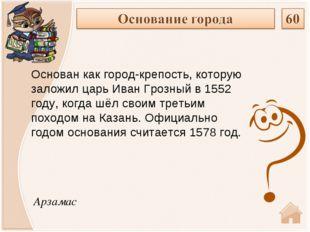 Арзамас Основан как город-крепость, которую заложил царьИван Грозныйв1552