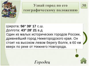 Городец Широта: 56° 39' 17 с.ш. Долгота: 43° 28' 21 в.д Один из малых истори