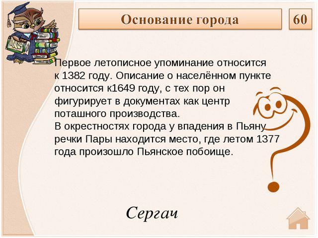 Сергач Первое летописное упоминание относится к1382 году. Описание о населён...