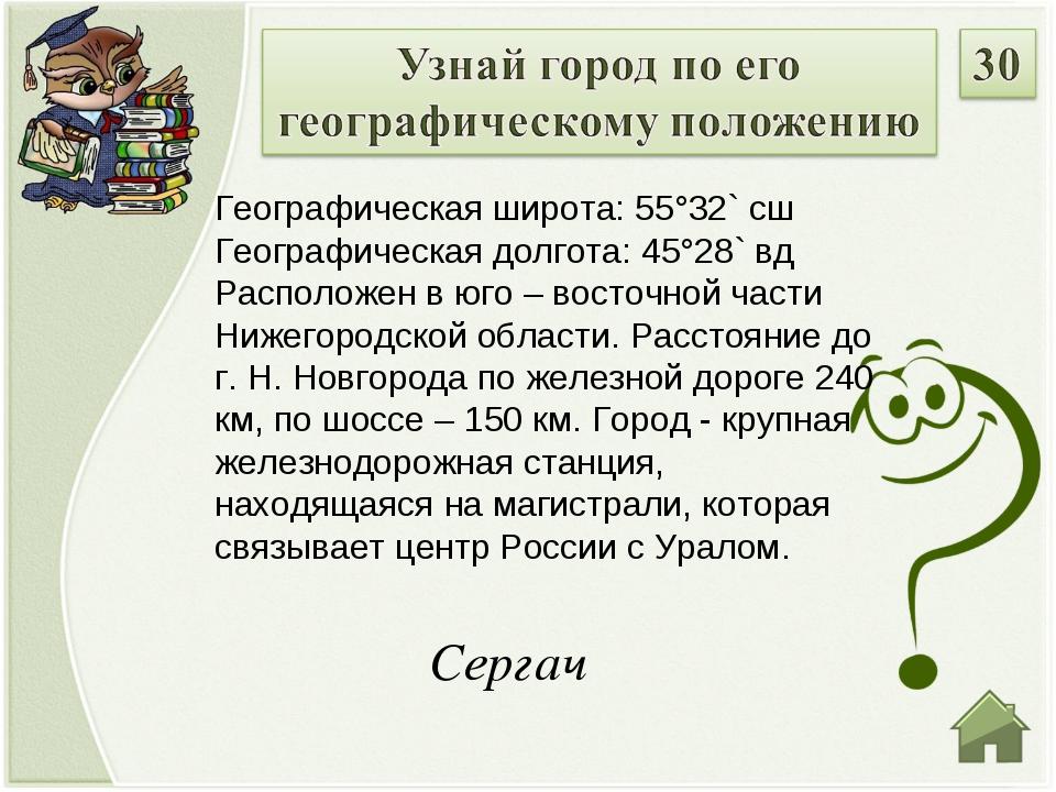 Сергач Географическая широта: 55°32` сш Географическая долгота: 45°28` вд Рас...