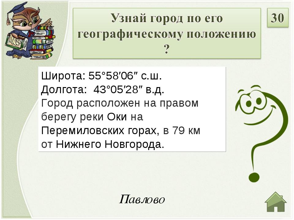 Павлово Широта: 55°58′06″ с.ш. Долгота: 43°05′28″ в.д. Город расположен на п...
