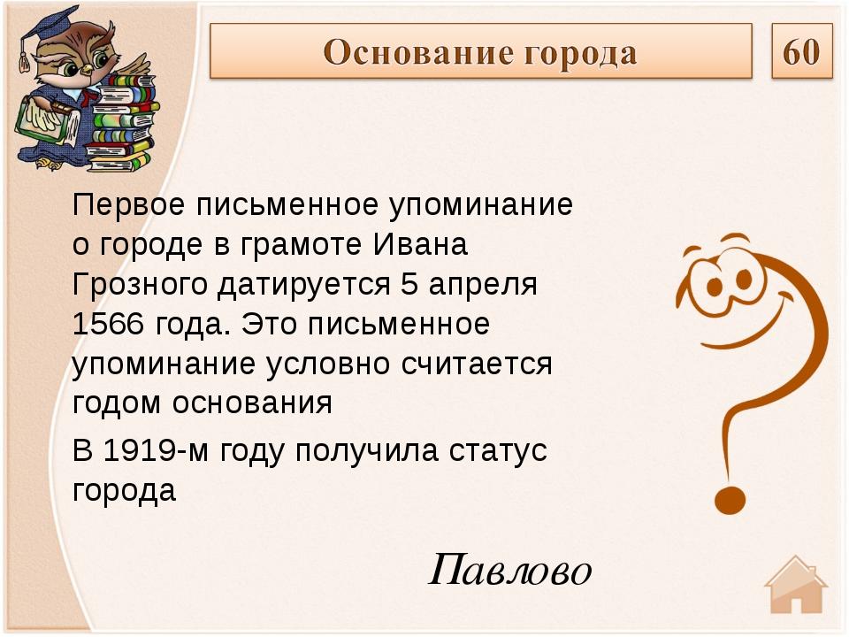 Павлово Первое письменное упоминание о городе в грамотеИвана Грозногодатиру...