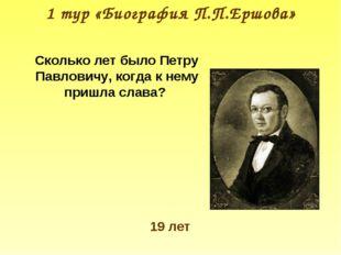1 тур «Биография П.П.Ершова» Сколько лет было Петру Павловичу, когда к нему п