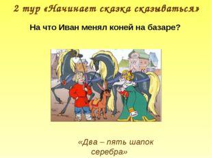 2 тур «Начинает сказка сказываться» «Два – пять шапок серебра» На что Иван ме