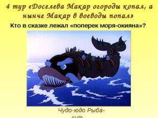 Чудо-юдо Рыба-кит 4 тур «Доселева Макар огороды копал, а нынче Макар в воевод