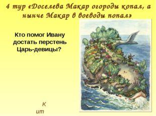 Кит 4 тур «Доселева Макар огороды копал, а нынче Макар в воеводы попал» Кто п
