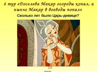 15 лет 4 тур «Доселева Макар огороды копал, а нынче Макар в воеводы попал» Ск