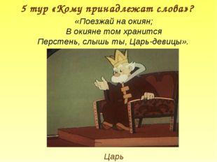 5 тур «Кому принадлежат слова»? Царь «Поезжай на окиян; В окияне том хранится