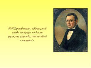 П.П.Ершов писал: «Конек мой снова поскакал по всему русскому царству, счастли
