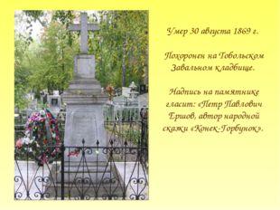 Умер 30 августа 1869 г. Похоронен на Тобольском Завальном кладбище. Надпись н