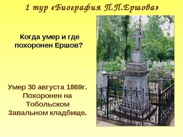 1 тур «Биография П.П.Ершова» Когда умер и где похоронен Ершов? Умер 30 август...