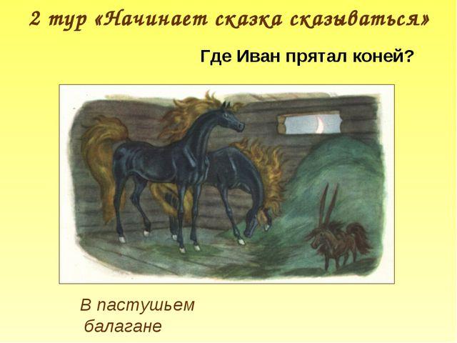 2 тур «Начинает сказка сказываться» Где Иван прятал коней? В пастушьем балагане
