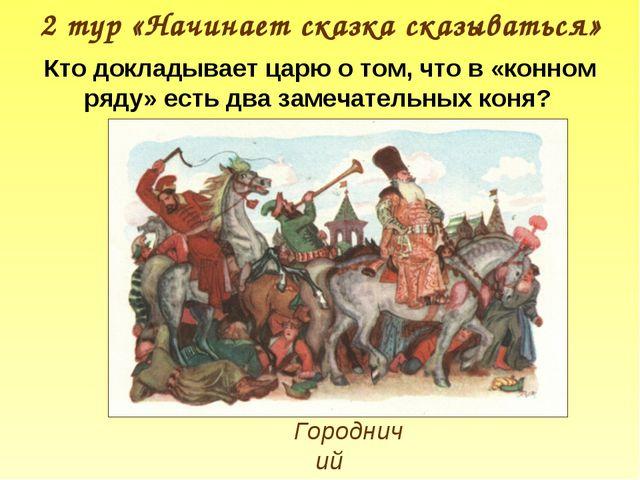 2 тур «Начинает сказка сказываться» Городничий Кто докладывает царю о том, чт...