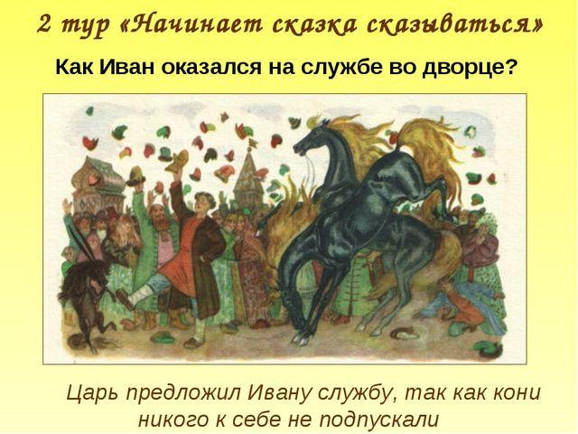 2 тур «Начинает сказка сказываться» Царь предложил Ивану службу, так как кони...