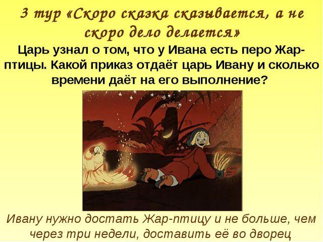 3 тур «Скоро сказка сказывается, а не скоро дело делается» Царь узнал о том,...