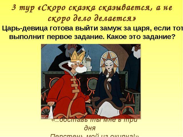 3 тур «Скоро сказка сказывается, а не скоро дело делается» Царь-девица готова...