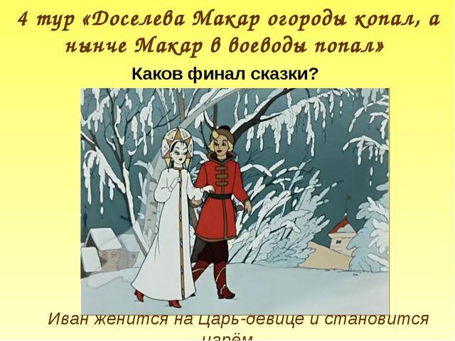4 тур «Доселева Макар огороды копал, а нынче Макар в воеводы попал» Каков фин...