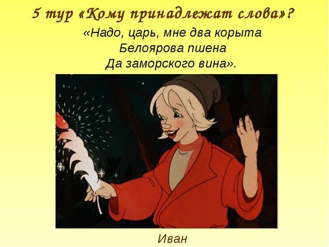 5 тур «Кому принадлежат слова»? Иван «Надо, царь, мне два корыта Белоярова пш...