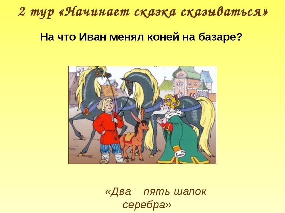 2 тур «Начинает сказка сказываться» «Два – пять шапок серебра» На что Иван ме...