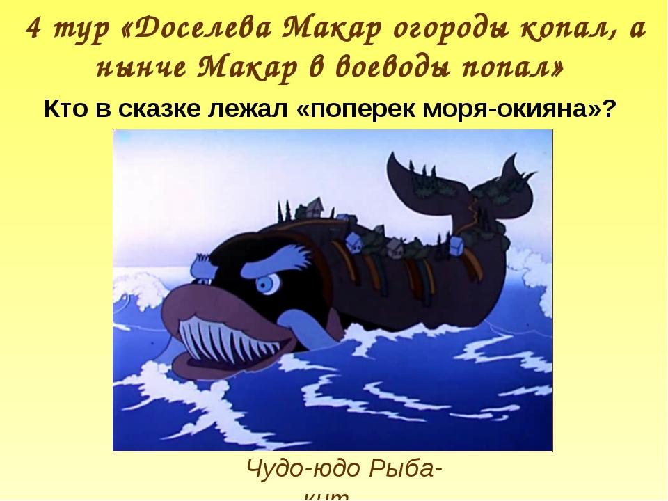 Чудо-юдо Рыба-кит 4 тур «Доселева Макар огороды копал, а нынче Макар в воевод...